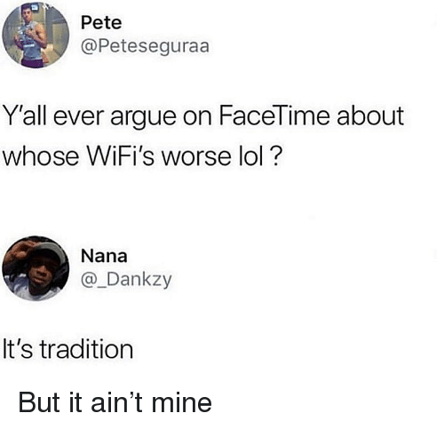 nana: Pete  @Peteseguraa  Y'all ever argue on FaceTime about  whose WiFi's worse lol?  Nana  @_Dankzy  It's tradition But it ain't mine