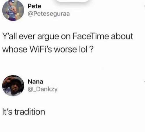 Pete: Pete  @Peteseguraa  Y'all ever argue on FaceTime about  whose WiFi's worse lol?  Nana  @_Dankzy  It's tradition