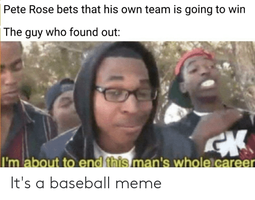 Baseball Meme: Pete Rose bets that his own team is going to win  who found out:  The  guy  I'm about to end this man's whole career It's a baseball meme