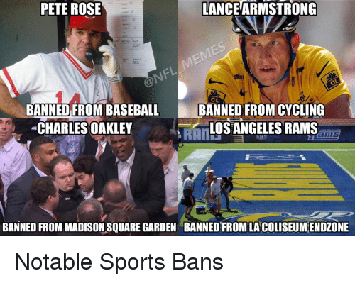 Los Angeles Rams: PETE ROSE  LANCEARMSTRONG  BANNED FROM BASEBA  BANNED FROMCYCLING  CHARLES OAKLEY  LOS ANGELES RAMS  BANNED FROM MADISON SQUARE GARDEN BANNED FROM LA COLISEUMENDZONE Notable Sports Bans