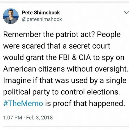 Fbi, Party, and Control: Pete Shimshock  @peteshimshock  Remember the patriot act? People  were scared that a secret court  would grant the FBI & CIA to spy on  American citizens without oversight.  Imagine if that was used by a single  political party to control elections.  #TheMemo is proof that happened.  1:07 PM Feb 3, 2018