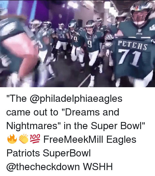 """Philadelphia Eagles, Memes, and Patriotic: PETEHS  9  7 """"The @philadelphiaeagles came out to """"Dreams and Nightmares"""" in the Super Bowl"""" 🔥👏💯 FreeMeekMill Eagles Patriots SuperBowl @thecheckdown WSHH"""