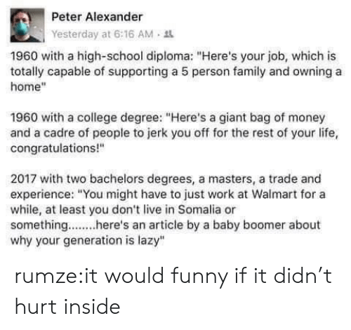 """College Degree: Peter Alexander  Yesterday at 6:16 AM .  1960 with a high-school diploma: """"Here's your job, which is  totally capable of supporting a 5 person family and owning a  home""""  1960 with a college degree: """"Here's a giant bag of money  and a cadre of people to jerk you off for the rest of your life,  congratulations!""""  2017 with two bachelors degrees, a masters, a trade and  experience: """"You might have to just work at Walmart for a  while, at least you don't live in Somalia or  something....here's an article by a baby boomer about  why your generation is lazy"""" rumze:it would funny ifit didn't hurt inside"""
