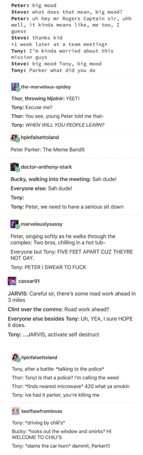 """youre killing me: Peter: big mood  Steve: what does that mean, big mood?  Peter: uh hey mr Rogers Captain sir, uhh  well, it kinda means like, me too, I  guess  Steve: thanks kid  *1 week later at a team meeting*  Tony: I'm kinda worried about this  mission guys  Steve: big mood Tony, big mood  Tony: Parker what did you do  the-marvelous-spidey  Thor, throwing Mjolnir: YEET!  Tony: Excuse me?  Thor: You see, young Peter told me that-  Tony: WHEN WILL YOU PEOPLE LEARN?  hpinfalsettoland  Peter Parker: The Meme Bandit  doctor-anthony-stark  Bucky, walking into the meeting: Sah dude!  Everyone else: Sah dude!  Tony:  Tony: Peter, we need to have a serious sit down  marvelouslysassy  Peter, singing softly as he walks through the  complex: Two bros, chilling in a hot tub-  Everyone but Tony: FIVE FEET APART CUZ THEYRE  NOT GAY  Tony: PETER I SWEAR TO FUCK  cassar91  JARVIS: Careful sir, there's some road work ahead in  3 miles  Clint over the comms: Road work ahead?  Everyone else besides Tony: Uh, YEA, I sure HOPE  it does.  Tony: .JARVIS, activate self destruct  hpinfalsettoland  Tony, after a battle: *talking to the police*  Thor: Tony! Is that a police? I'm calling the weed  Thor: """"finds nearest microwave* 420 what ya smokin  Tony: ive had it parker, you're killing me  keefhawfromtexas  Tony: """"driving by chili's*  Bucky: """"looks out the window and smirks* HI  WELCOME TO CHILI'S  Tony: """"slams the car horn* dammit, Parker!!!"""
