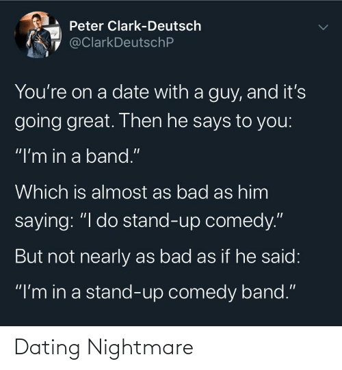 "peter: Peter Clark-Deutsch  @ClarkDeutschP  You're on a date with a guy, and it's  going great. Then he says to you:  ""I'm in a band.""  Which is almost as bad as him  saying: ""I do stand-up comedy.""  But not nearly as bad as if he said:  ""I'm in a stand-up comedy band."" Dating Nightmare"