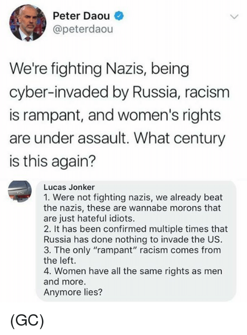"Wannabe: Peter Daou  @peterdaou  We're fighting Nazis, being  cyber-invaded by Russia, racism  is rampant, and women's rights  are under assault. What century  is this again?  Lucas Jonker  1. Were not fighting nazis, we already beat  the nazis, these are wannabe morons that  are just hateful idiots.  2. It has been confirmed multiple times that  Russia has done nothing to invade the US.  3. The only ""rampant"" racism comes from  the left.  4. Women have all the same rights as men  and more  Anymore lies? (GC)"