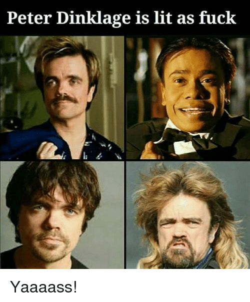 Lit, Memes, and Fuck: Peter Dinklage is lit as fuck Yaaaass!