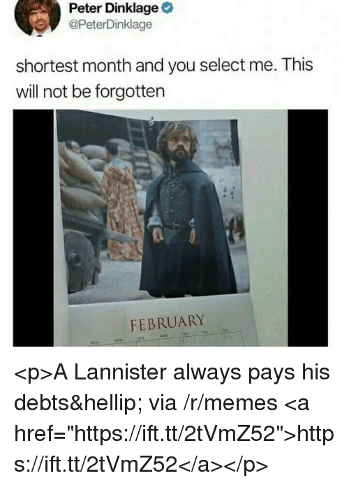 """Memes, Peter Dinklage, and Via: Peter Dinklage  @PeterDinklage  shortest month and you select me. This  will not be forgotten  FEBRUARY <p>A Lannister always pays his debts… via /r/memes <a href=""""https://ift.tt/2tVmZ52"""">https://ift.tt/2tVmZ52</a></p>"""
