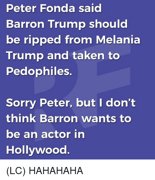 Melania Trump, Memes, and Sorry: Peter Fonda said  Barron Trump shouid  be ripped from Melania  Trump and taken to  Pedophiles  Sorry Peter, but I don't  think Barron wants to  be an actor in  Hollywood (LC) HAHAHAHA