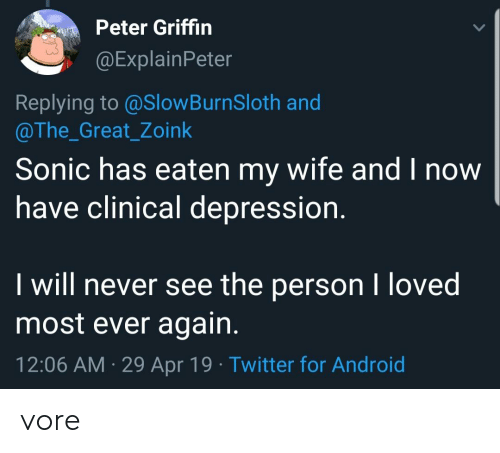 zoink: Peter Griffin  @ExplainPeter  Replying to @SlowBurnSloth and  @The_Great_Zoink  Sonic has eaten my wife and I now  have clinical depression.  I will never see the person I loved  most ever again.  12:06 AM 29 Apr 19 Twitter for Android vore