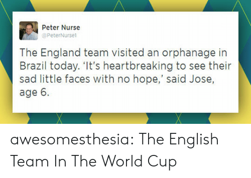 World Cup: Peter Nurse  @PeterNursel  The England team visited an orphanage in  Brazil today. 'It's heartbreaking to see their  sad little faces with no hope,' said Jose,  age 6 awesomesthesia:  The English Team In The World Cup
