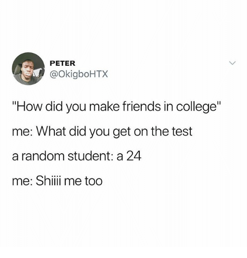 "College, Friends, and Memes: PETER  @OkigboHTX  ""How did you make friends in college""  me: What did you get on the test  a random student: a 24  me: Shii me too"