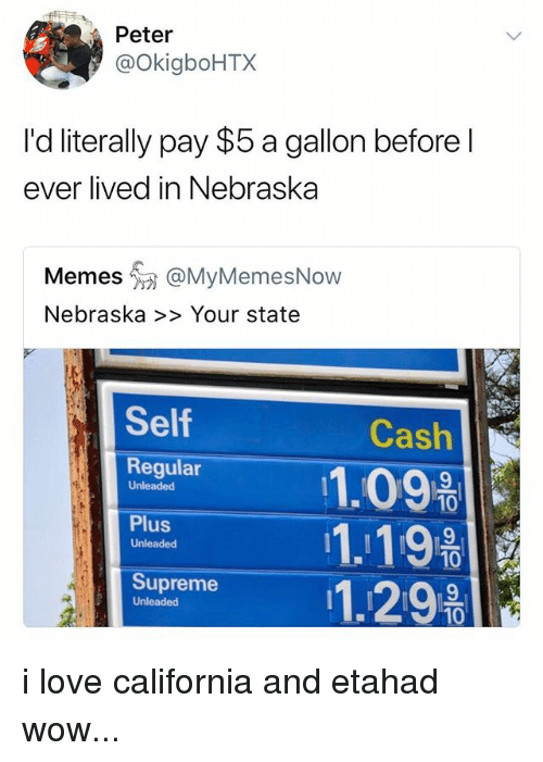 Love, Memes, and Supreme: Peter  @OkigboHTX  I'd literally pay $5 a gallon before l  ever lived in Nebraska  Memes @MyMemesNow  Nebraska >> Your state  Self  Regular  Cash  11.09  Unleaded  10  10  10  Plus  Unleaded  Supreme  Unleaded i love california and etahad wow...