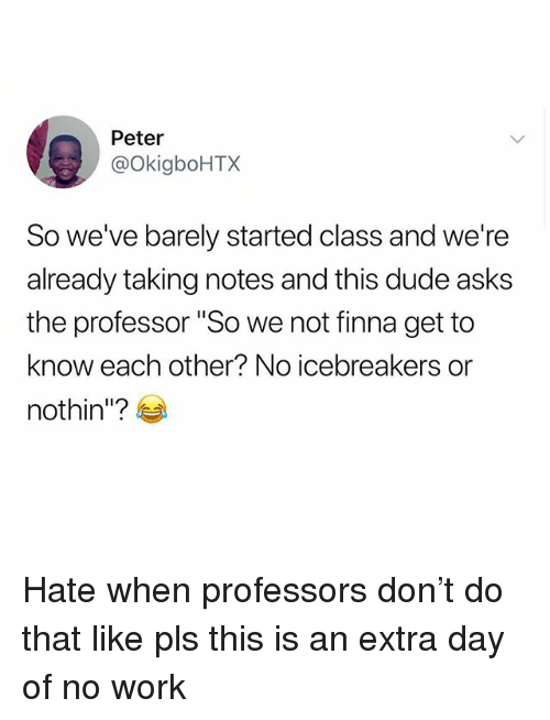 "Dude, Memes, and Work: Peter  @okigboHTX  So we've barely started class and we're  already taking notes and this dude asks  the professor ""So we not finna get to  know each other? No icebreakers or  nothin""?e Hate when professors don't do that like pls this is an extra day of no work"