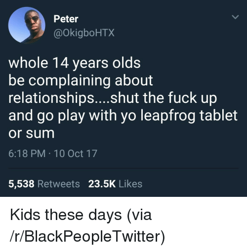 10 Oct: Peter  @OkigboHTX  whole 14 years olds  be complaining about  relationships....shut the fuck up  and go play with yo leapfrog tablet  or sum  6:18 PM 10 Oct 17  5,538 Retweets 23.5K Likes <p>Kids these days (via /r/BlackPeopleTwitter)</p>