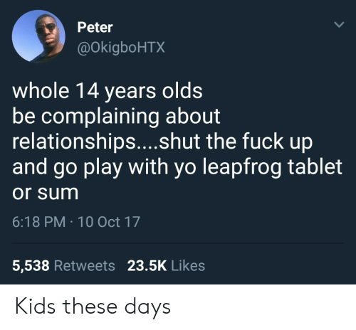 10 Oct: Peter  @OkigboHTX  whole 14 years olds  be complaining about  relationships....shut the fuck up  and go play with yo leapfrog tablet  or sum  6:18 PM 10 Oct 17  5,538 Retweets 23.5K Likes Kids these days