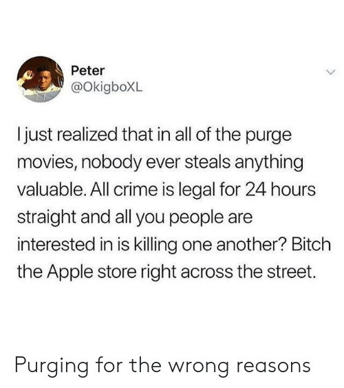 The Purge: Peter  @OkigboXL  ljust realized that in all of the purge  movies, nobody ever steals anything  valuable. All crime is legal for 24 hours  straight and all you people are  interested in is killing one another? Bitch  the Apple store right across the street. Purging for the wrong reasons