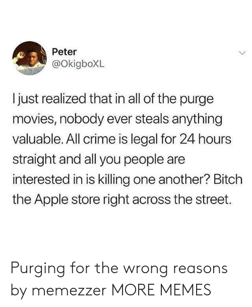 The Purge: Peter  @OkigboXL  ljust realized that in all of the purge  movies, nobody ever steals anything  valuable. All crime is legal for 24 hours  straight and all you people are  interested in is killing one another? Bitch  the Apple store right across the street. Purging for the wrong reasons by memezzer MORE MEMES