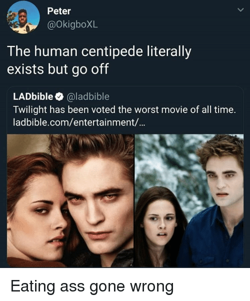 Twilight: Peter  @OkigboXL  T he human centipede literally  exists but go off  LADbible @ladbible  Twilight has been voted the worst movie of all time.  ladbible.com/entertainment/... Eating ass gone wrong