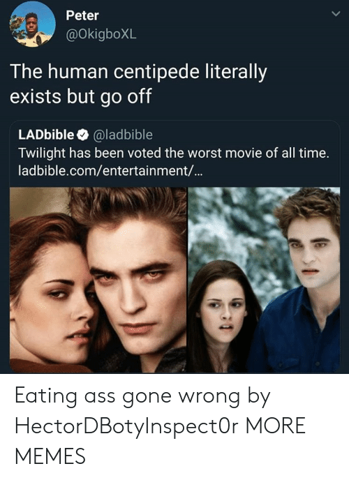 Twilight: Peter  @OkigboXL  T he human centipede literally  exists but go off  LADbible @ladbible  Twilight has been voted the worst movie of all time.  ladbible.com/entertainment/... Eating ass gone wrong by HectorDBotyInspect0r MORE MEMES