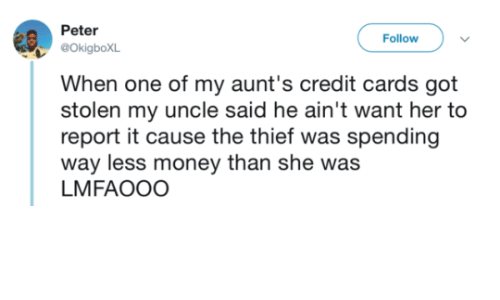 Lmfaooo: Peter  OkigboXL  When one of my aunt's credit cards got  stolen my uncle said he ain't want her to  report it cause the thief was spending  way less money than she was  LMFAOOO  Follow