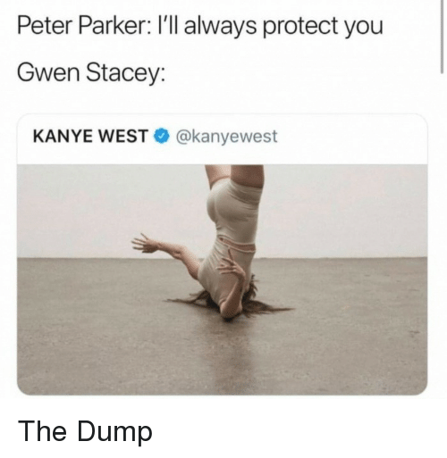 the dump: Peter Parker: I'll always protect you  Gwen Stacey:  KANYE WEST@kanyewest The Dump