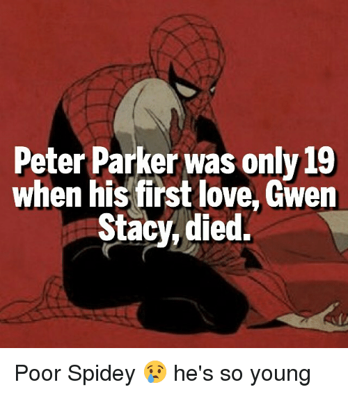 staci: Peter Parker was only 19  when his first love, Gwen  Stacy died. Poor Spidey 😢 he's so young