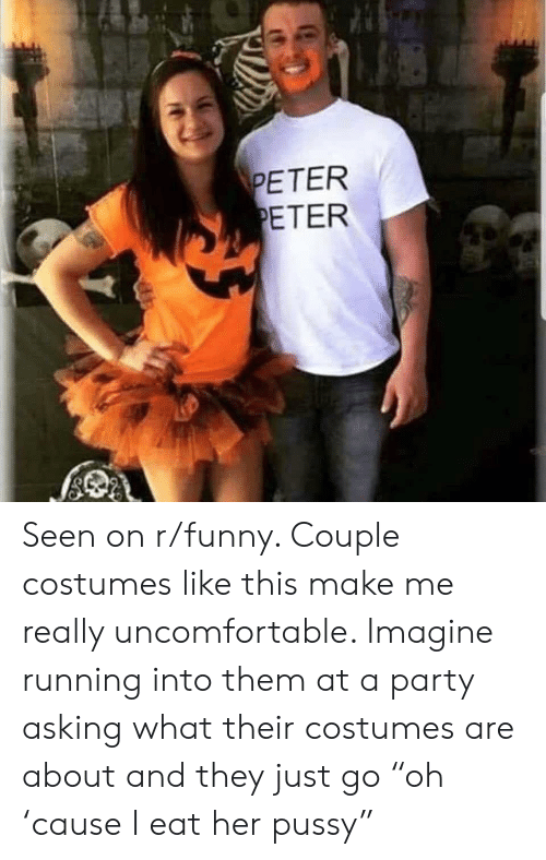 "Funny Couple: PETER  PETER Seen on r/funny. Couple costumes like this make me really uncomfortable. Imagine running into them at a party asking what their costumes are about and they just go ""oh 'cause I eat her pussy"""