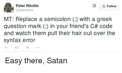 syntax:  #  Peter Ritchie  @peterritchie  Follow  MT: Replace a semicolon () with a greek  question mark (:) in your friend's C# code  and watch them pull their hair out over the  syntax error Easy there, Satan