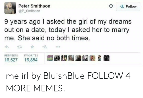 Girl Of My Dreams: Peter Smithson  Follow  @P Smithson  9 years ago I asked the girl of my dreams  out on a date, today I asked her to marry  me. She said no both times  RETWEETS  FAVORITES  16,527  16,854 me irl by BluishBlue FOLLOW 4 MORE MEMES.
