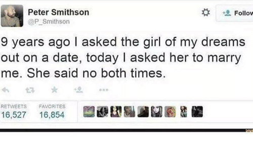 Girl Of My Dreams: Peter Smithson  Follow  @P Smithson  9 years ago I asked the girl of my dreams  out on a date, today I asked her to marry  me. She said no both times.  RE FAVORITES  16,527  16,854