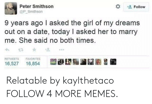 Girl Of My Dreams: Peter Smithson  Follow  @P_Smithson  9 years ago I asked the girl of my dreams  out on a date, today I asked her to marry  me. She said no both times  RETWEETS  FAVORITES  16,527  16,854 Relatable by kaylthetaco FOLLOW 4 MORE MEMES.