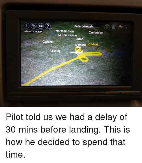 milton: Peterborough  Nor  Northampton  Cambridge  ATLANTIC OCEAN  Milton Keynes  Luton  Oxford  Watford London  Reading Pilot told us we had a delay of 30 mins before landing. This is how he decided to spend that time.
