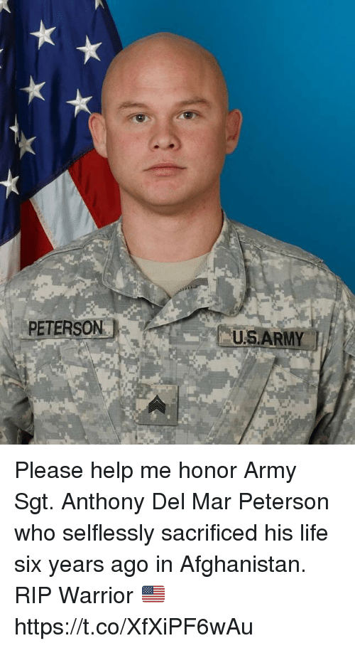 Life, Memes, and Army: PETERSON  U.SA  RMY Please help me honor Army Sgt. Anthony Del Mar Peterson who selflessly sacrificed his life six years ago in Afghanistan. RIP Warrior 🇺🇸 https://t.co/XfXiPF6wAu
