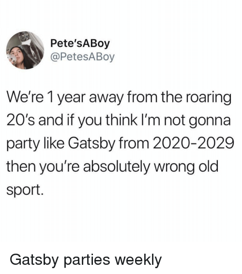 gatsby: Pete'SABoy  @PetesABoy  We're 1 year away from the roaring  20's and if you think I'm not gonna  party like Gatsby from 2020-2029  then you're absolutely wrong old  sport. Gatsby parties weekly