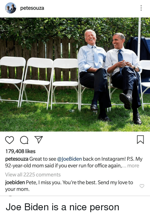 Instagram, Joe Biden, and Love: petesouza  179,408 likes  petesouza Great to see @JoeBiden back on Instagram! P.S. My  92-year-old mom said if you ever run for office again,... more  View all 2225 comments  joebiden Pete, I miss you. You're the best. Send my love to  your mom. Joe Biden is a nice person