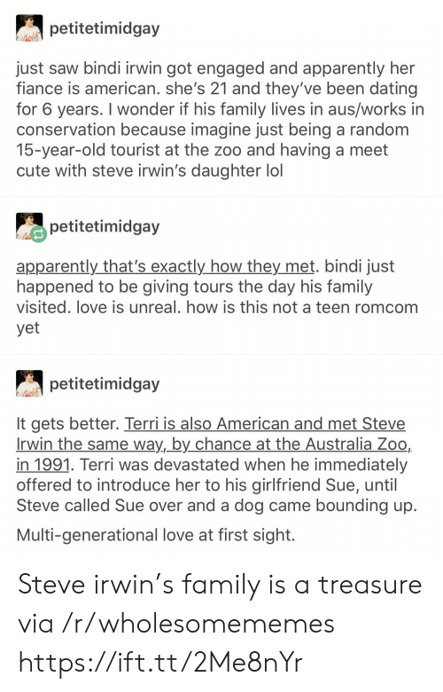 Steve Irwin: petitetimidgay  just saw bindi irwin got engaged and apparently her  fiance is american. she's 21 and they've been dating  for 6 years. I wonder if his family lives in aus/works in  conservation because imagine just being a random  15-year-old tourist at the zoo and having a meet  cute with steve irwin's daughter lol  petitetimidgay  apparently that's exactly how they met. bindi just  happened to be giving tours the day his family  visited. love is unreal. how is this not a teen romcom  yet  petitetimidgay  It gets better. Terri is also American and met Steve  Irwin the same way, by chance at the Australia Zoo,  in 1991. Terri was devastated when he immediately  offered to introduce her to his girlfriend Sue, until  Steve called Sue over and a dog came bounding up.  Multi-generational love at first sight. Steve irwin's family is a treasure via /r/wholesomememes https://ift.tt/2Me8nYr