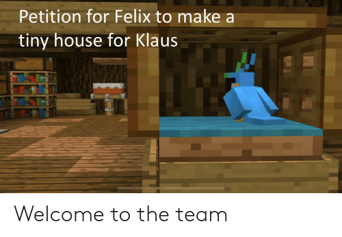 tiny house: Petition for Felix to make a  tiny house for Klaus Welcome to the team
