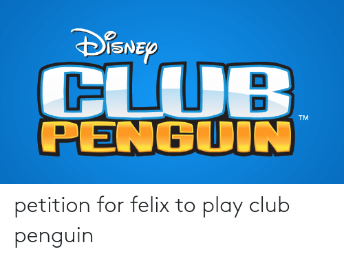 Penguin: petition for felix to play club penguin