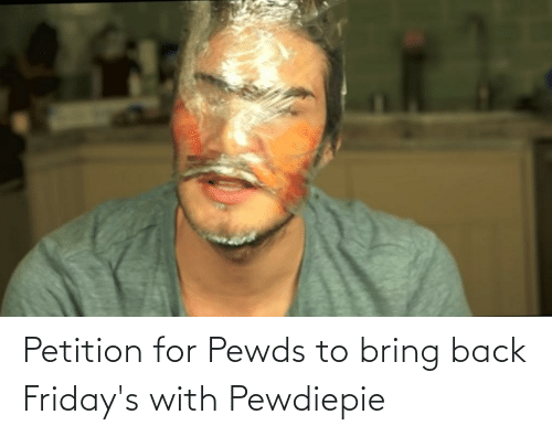 fridays: Petition for Pewds to bring back Friday's with Pewdiepie
