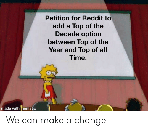 Mematic: Petition for Reddit to  add a Top of the  Decade option  between Top of the  Year and Top of all  Time.  made with mematic We can make a change
