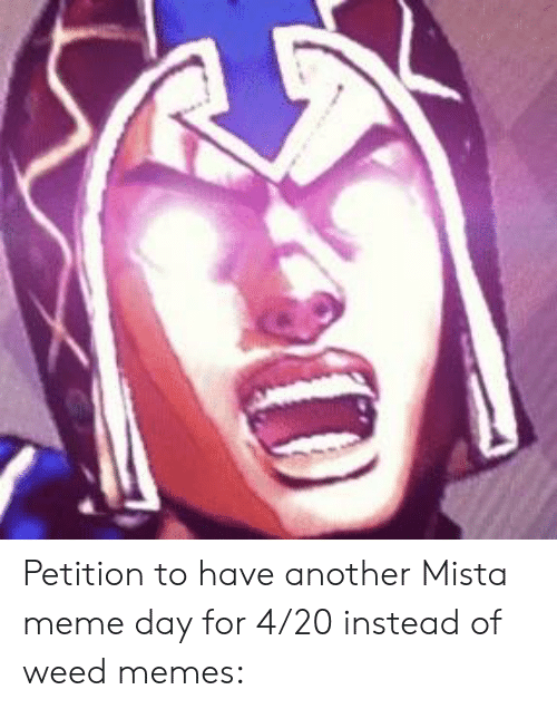 Weed Memes: Petition to have another Mista meme day for 4/20 instead of weed memes: