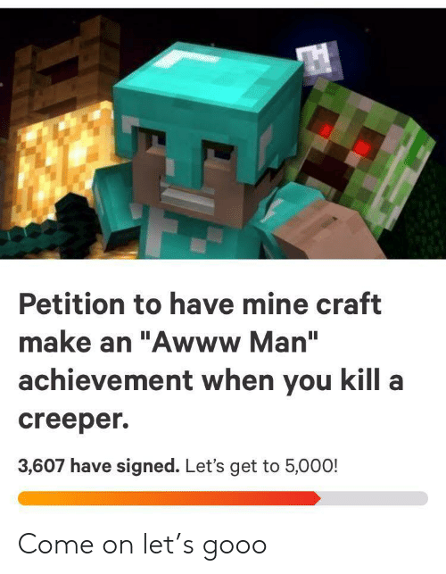 "creeper: Petition to have mine craft  make an ""Awww Man""  achievement when you kill a  creeper  3,607 have signed. Let's get to 5,000! Come on let's gooo"