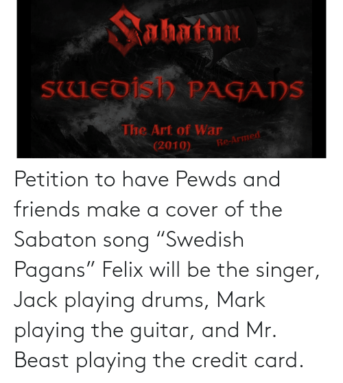 """sabaton: Petition to have Pewds and friends make a cover of the Sabaton song """"Swedish Pagans"""" Felix will be the singer, Jack playing drums, Mark playing the guitar, and Mr. Beast playing the credit card."""