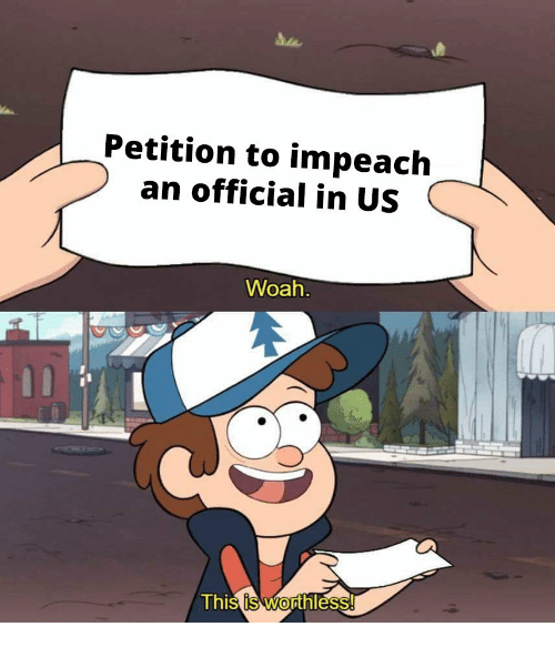 impeach: Petition to impeach  an official in US  Woah  Thi  s is Worthless