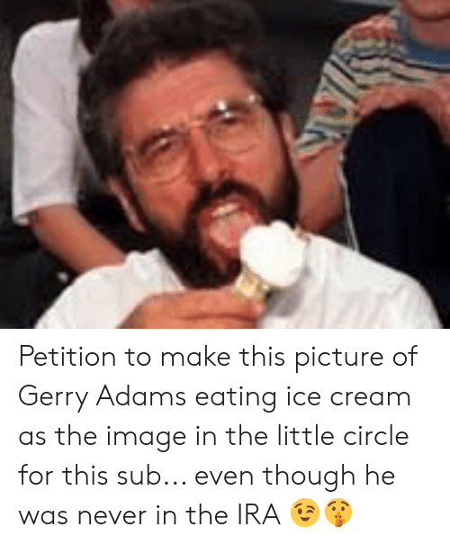 gerry adams: Petition to make this picture of Gerry Adams eating ice cream as the image in the little circle for this sub... even though he was never in the IRA 😉🤫