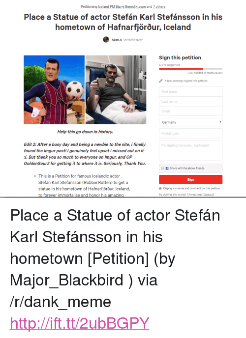 "Amazin: Petitioning celand PM Biarni Benediktsson and 7 others  Place a Statue of actor Stefán Karl Stefánsson in his  hometown of Hafnarfjorour, Iceland  Adem A United Kingdorm  Sign this petition  17,273 supporters  7,727 needed to reach 25,000  Adam Jennings signed this petition  First name  Last name  Email  Germany  Help this go down in history.  Postal code  Edit 2: After a busy day and being a newbie to the site, i finally  found the Imgur post! I genuinely feel upset i missed out on it  :C But thank you so much to everyone on Imgur, and OP  GoldenSour2 for getting it to where it is. Seriously, Thank You.  'm signing because... (optional)  f Share with Facebook friends  o This is a Petition for famous Icelandic actor  Sign  Stefán Karl Stefánsson (Robbie Rotten) to get a  statue in his hometown of Hafnarfjörõur, Iceland,  to forever immortalise and honor his amazin  Display my name and comment on this petition  By signing, you accept Change.org's Terms of <p>Place a Statue of actor Stefán Karl Stefánsson in his hometown [Petition] (by Major_Blackbird ) via /r/dank_meme <a href=""http://ift.tt/2ubBGPY"">http://ift.tt/2ubBGPY</a></p>"