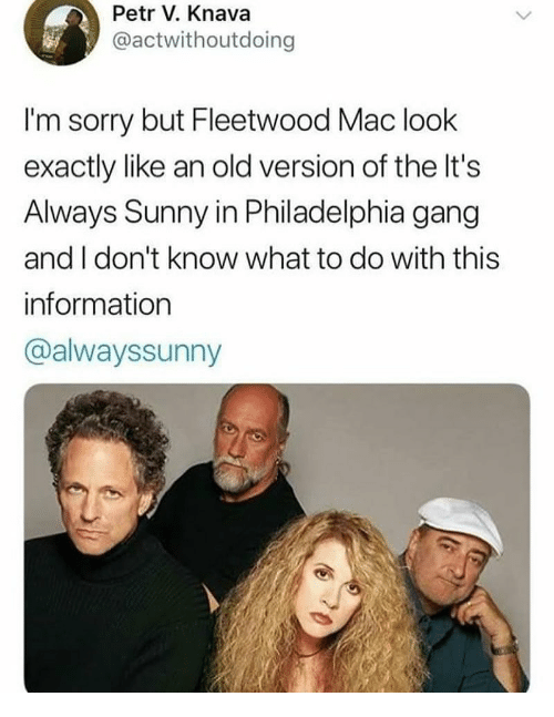 Sorry, Gang, and Information: Petr V. Knava  @actwithoutdoing  I'm sorry but Fleetwood Mac look  exactly like an old version of the It's  Always Sunny in Philadelphia gang  and I don't know what to do with this  information  @alwayssunny