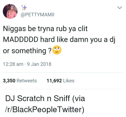 Blackpeopletwitter, Scratch, and Via: @PETTYMAMI  Niggas be tryna rub ya clit  MADDDDD hard like damn you a dj  or something?  12:28 am-9 Jan 2018  3,350 Retweets  11,692 Likes <p>DJ Scratch n Sniff (via /r/BlackPeopleTwitter)</p>