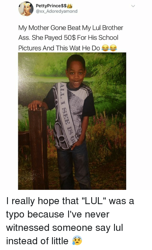 "Ass, Memes, and School: PettyPrince$$i  @xx_Adoredyamono  My Mother Gone Beat My Lul Brother  Ass. She Payed 50$ For His School  Pictures And This Wat He Do I really hope that ""LUL"" was a typo because I've never witnessed someone say lul instead of little 😰"